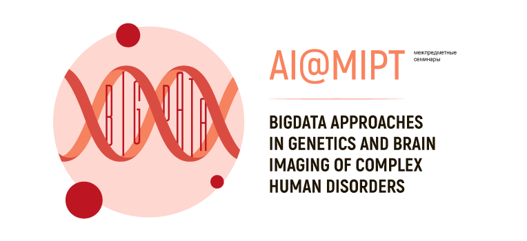Межпредметный семинар AI@MIPT на тему «BigData approaches in genetics and brain imaging of complex human disorders»